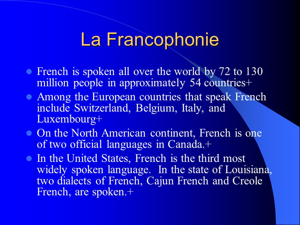 La Francophonie French is spoken all over the world by 72 to 130 million people in approximately 54 countries+ Among the European countries that speak French include Switzerland, Belgium, Italy, and Luxembourg+ On the North American continent, French is one of two official languages in Canada.+ In the United States, French is the third most widely spoken language.
