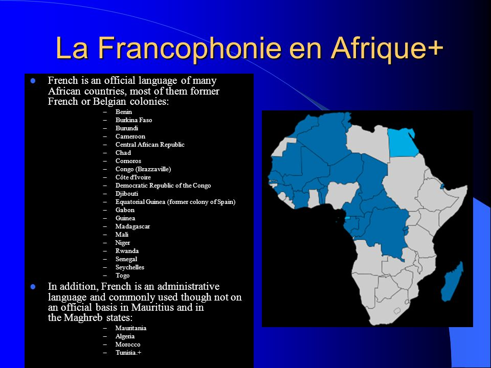 La Francophonie en Afrique+ French is an official language of many African countries, most of them former French or Belgian colonies: –Benin –Burkina Faso –Burundi –Cameroon –Central African Republic –Chad –Comoros –Congo (Brazzaville) –Côte d Ivoire –Democratic Republic of the Congo –Djibouti –Equatorial Guinea (former colony of Spain) –Gabon –Guinea –Madagascar –Mali –Niger –Rwanda –Senegal –Seychelles –Togo In addition, French is an administrative language and commonly used though not on an official basis in Mauritius and in the Maghreb states: –Mauritania –Algeria –Morocco –Tunisia.+