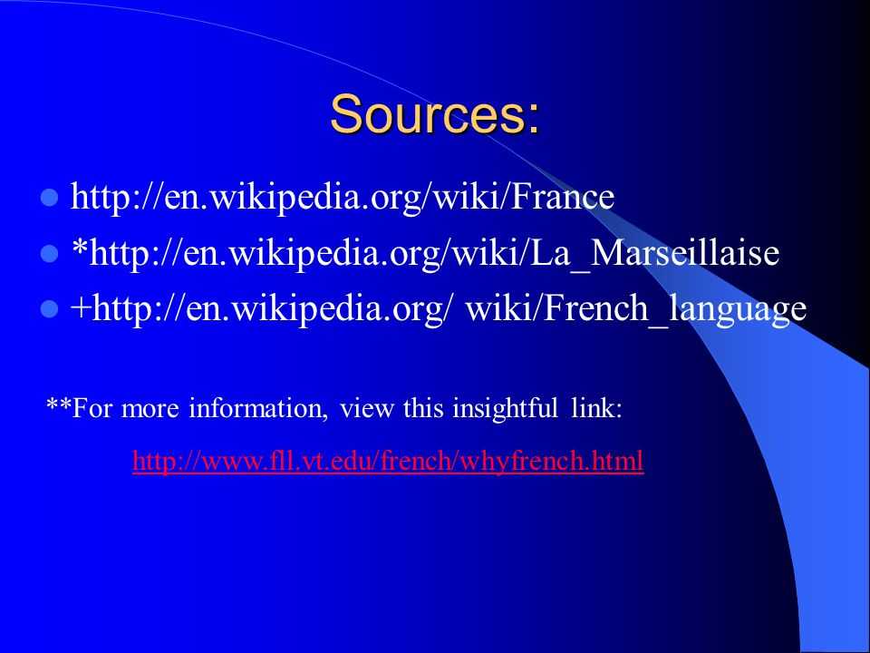 Sources: http://en.wikipedia.org/wiki/France *http://en.wikipedia.org/wiki/La_Marseillaise +http://en.wikipedia.org/ wiki/French_language **For more information, view this insightful link: http://www.fll.vt.edu/french/whyfrench.html