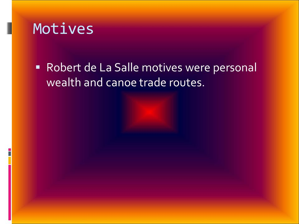 Motives  Robert de La Salle motives were personal wealth and canoe trade routes.