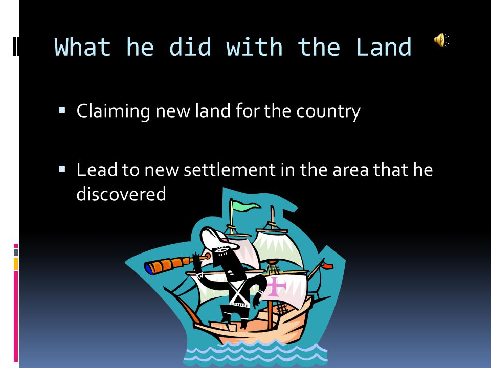 What he did with the Land  Claiming new land for the country  Lead to new settlement in the area that he discovered