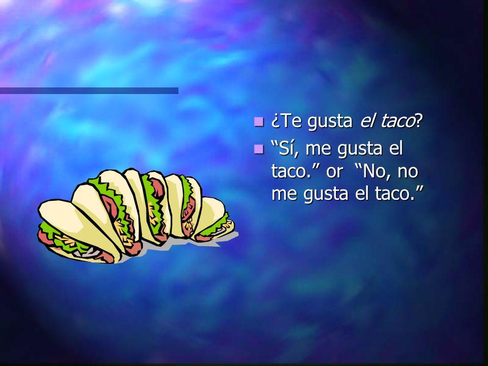 ¿Te gusta el taco Sí, me gusta el taco. or No, no me gusta el taco.