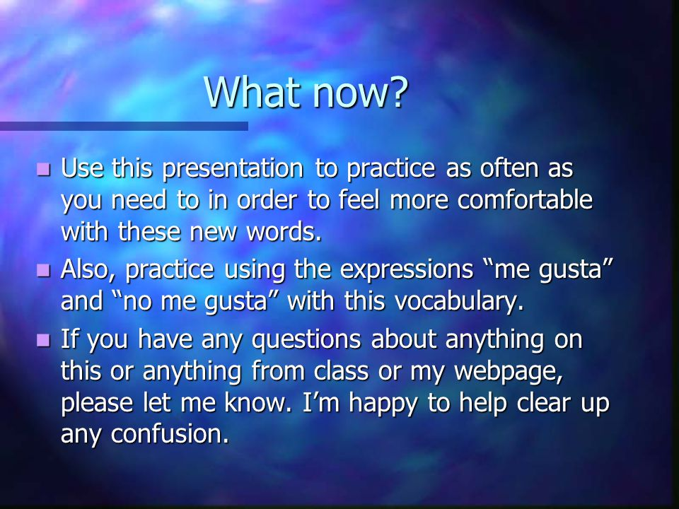 What now? Use this presentation to practice as often as you need to in order to feel more comfortable with these new words. Also, practice using the e