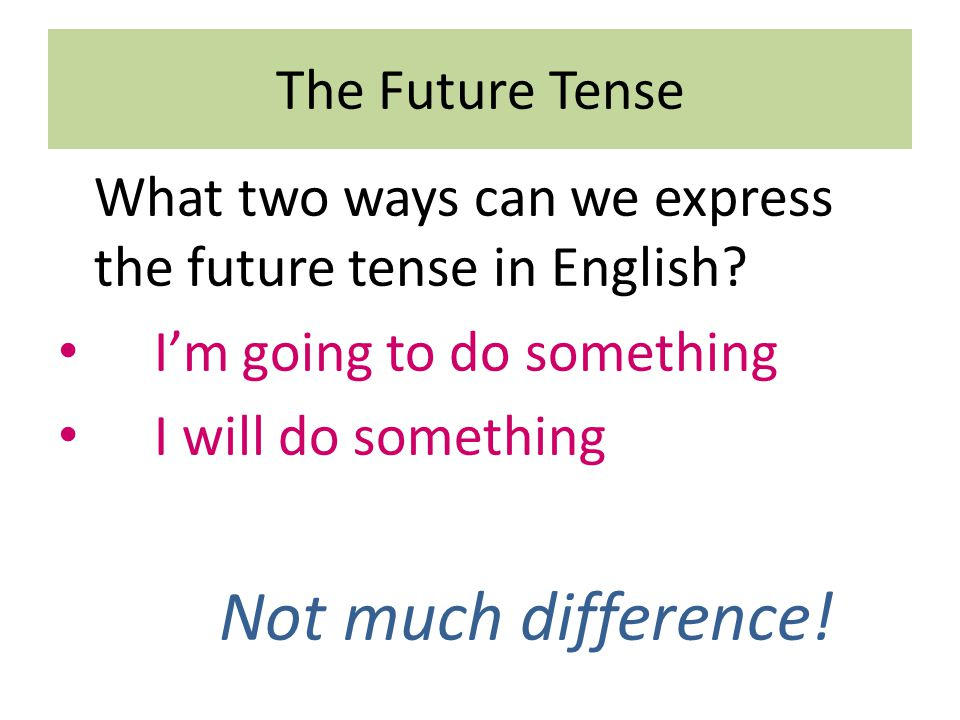 The Future Tense What two ways can we express the future tense in English? I'm going to do something I will do something Not much difference!