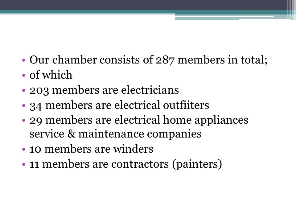 Our chamber consists of 287 members in total; of which 203 members are electricians 34 members are electrical outfiiters 29 members are electrical home appliances service & maintenance companies 10 members are winders 11 members are contractors (painters)