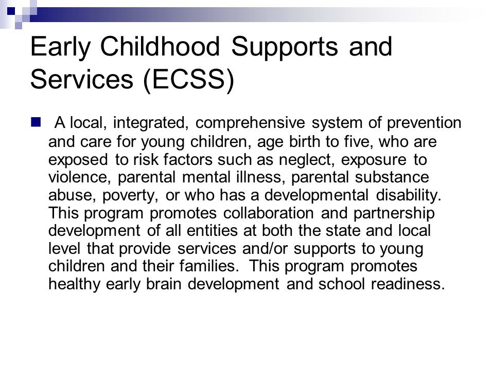 Early Childhood Supports and Services (ECSS) A local, integrated, comprehensive system of prevention and care for young children, age birth to five, who are exposed to risk factors such as neglect, exposure to violence, parental mental illness, parental substance abuse, poverty, or who has a developmental disability.