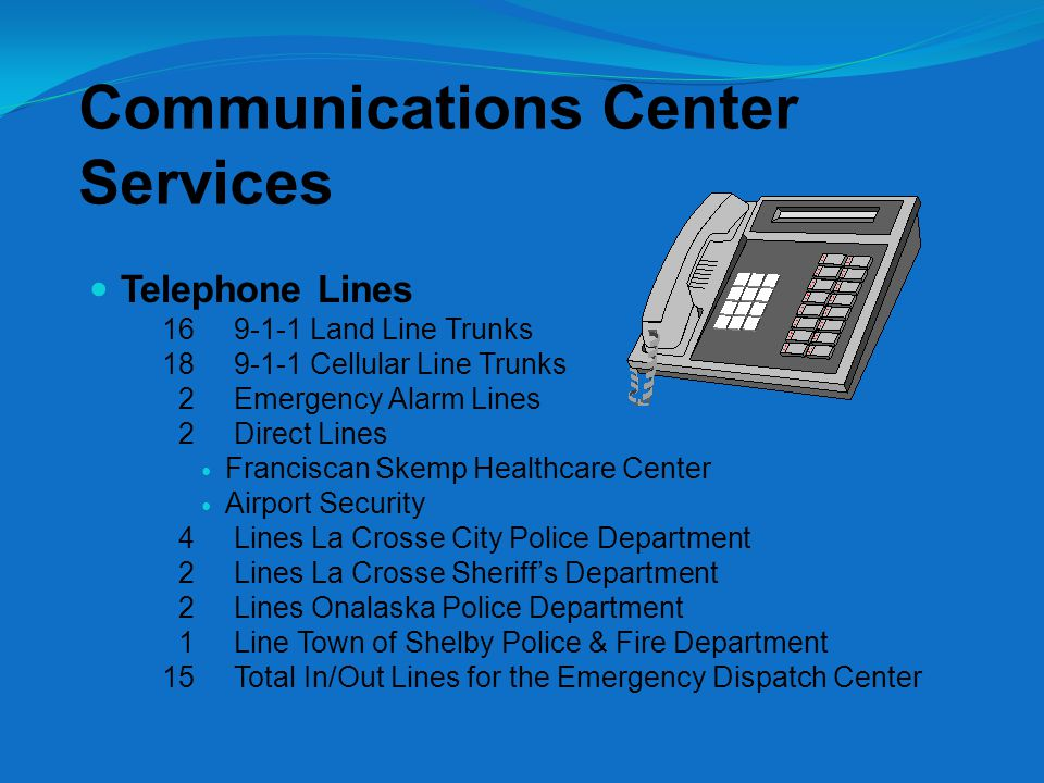 Communications Center Services Telephone Lines 16 9-1-1 Land Line Trunks 18 9-1-1 Cellular Line Trunks 2 Emergency Alarm Lines 2 Direct Lines Franciscan Skemp Healthcare Center Airport Security 4 Lines La Crosse City Police Department 2 Lines La Crosse Sheriff's Department 2 Lines Onalaska Police Department 1 Line Town of Shelby Police & Fire Department 15 Total In/Out Lines for the Emergency Dispatch Center