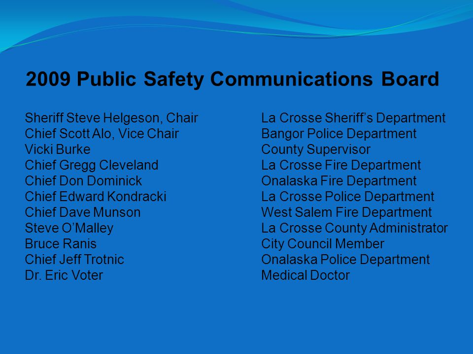 2009 Public Safety Communications Board Sheriff Steve Helgeson, ChairLa Crosse Sheriff's Department Chief Scott Alo, Vice Chair Bangor Police Department Vicki BurkeCounty Supervisor Chief Gregg ClevelandLa Crosse Fire Department Chief Don Dominick Onalaska Fire Department Chief Edward KondrackiLa Crosse Police Department Chief Dave MunsonWest Salem Fire Department Steve O'MalleyLa Crosse County Administrator Bruce RanisCity Council Member Chief Jeff Trotnic Onalaska Police Department Dr.