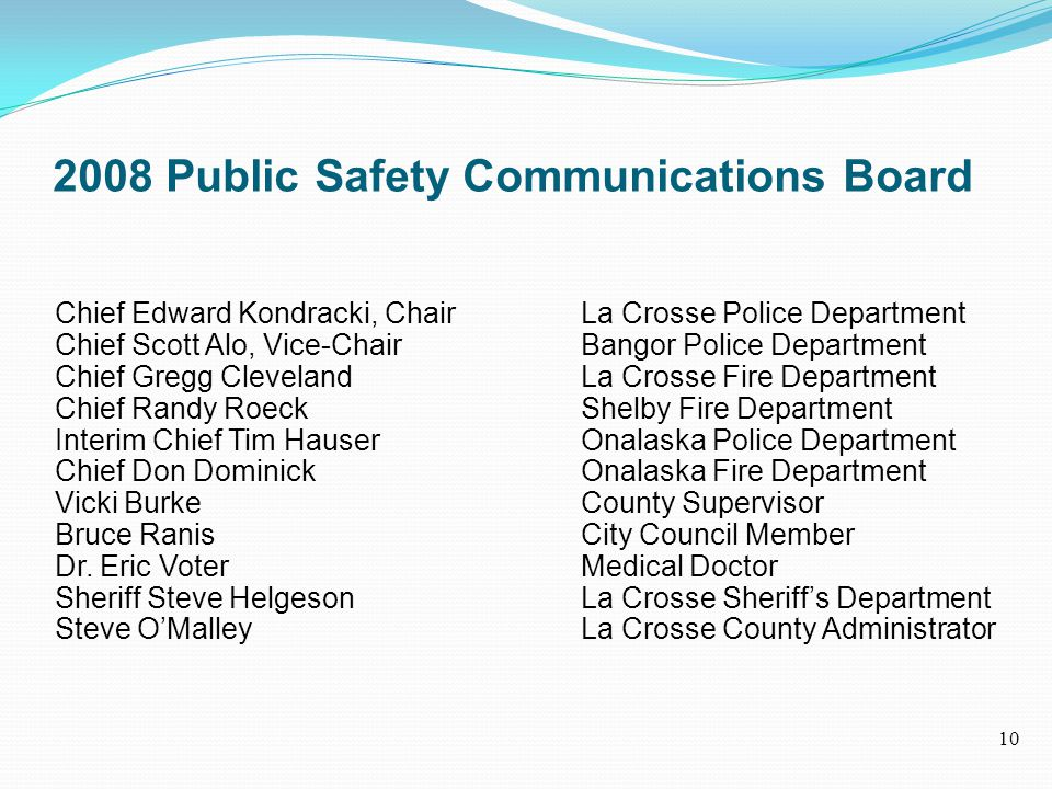 2008 Public Safety Communications Board Chief Edward Kondracki, Chair La Crosse Police Department Chief Scott Alo, Vice-Chair Bangor Police Department Chief Gregg ClevelandLa Crosse Fire Department Chief Randy Roeck Shelby Fire Department Interim Chief Tim HauserOnalaska Police Department Chief Don Dominick Onalaska Fire Department Vicki BurkeCounty Supervisor Bruce RanisCity Council Member Dr.