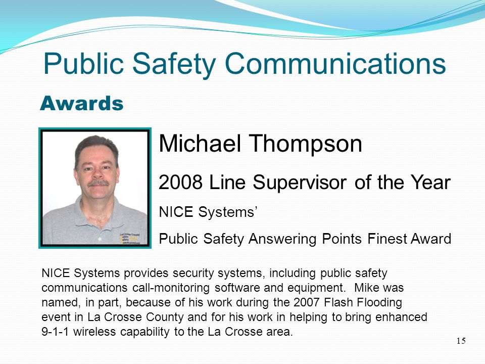 Awards Michael Thompson 2008 Line Supervisor of the Year NICE Systems' Public Safety Answering Points Finest Award NICE Systems provides security systems, including public safety communications call-monitoring software and equipment.