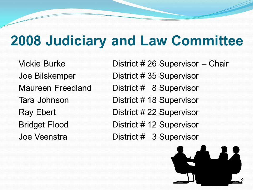 2008 Judiciary and Law Committee Vickie Burke District # 26 Supervisor – Chair Joe BilskemperDistrict # 35 Supervisor Maureen FreedlandDistrict # 8 Supervisor Tara JohnsonDistrict # 18 Supervisor Ray EbertDistrict # 22 Supervisor Bridget FloodDistrict # 12 Supervisor Joe VeenstraDistrict # 3 Supervisor 9