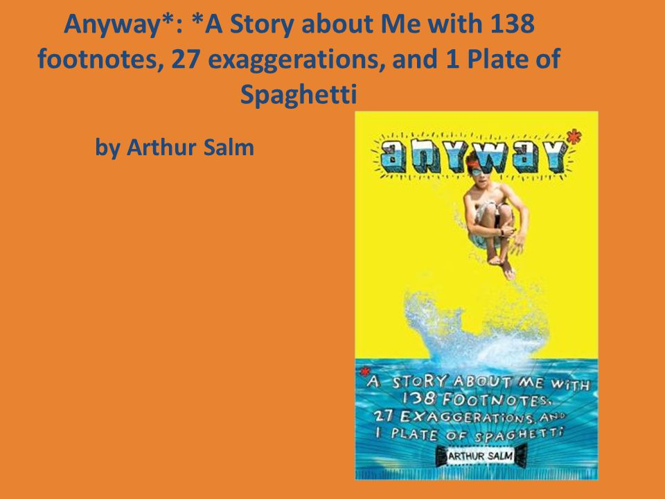 Anyway*: *A Story about Me with 138 footnotes, 27 exaggerations, and 1 Plate of Spaghetti by Arthur Salm