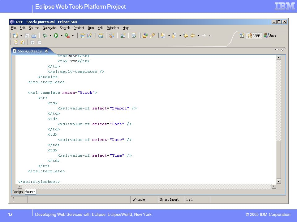 Eclipse Web Tools Platform Project © 2005 IBM Corporation 12Developing Web Services with Eclipse, EclipseWorld, New York