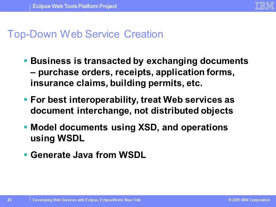 Eclipse Web Tools Platform Project © 2005 IBM Corporation 23Developing Web Services with Eclipse, EclipseWorld, New York Top-Down Web Service Creation  Business is transacted by exchanging documents – purchase orders, receipts, application forms, insurance claims, building permits, etc.