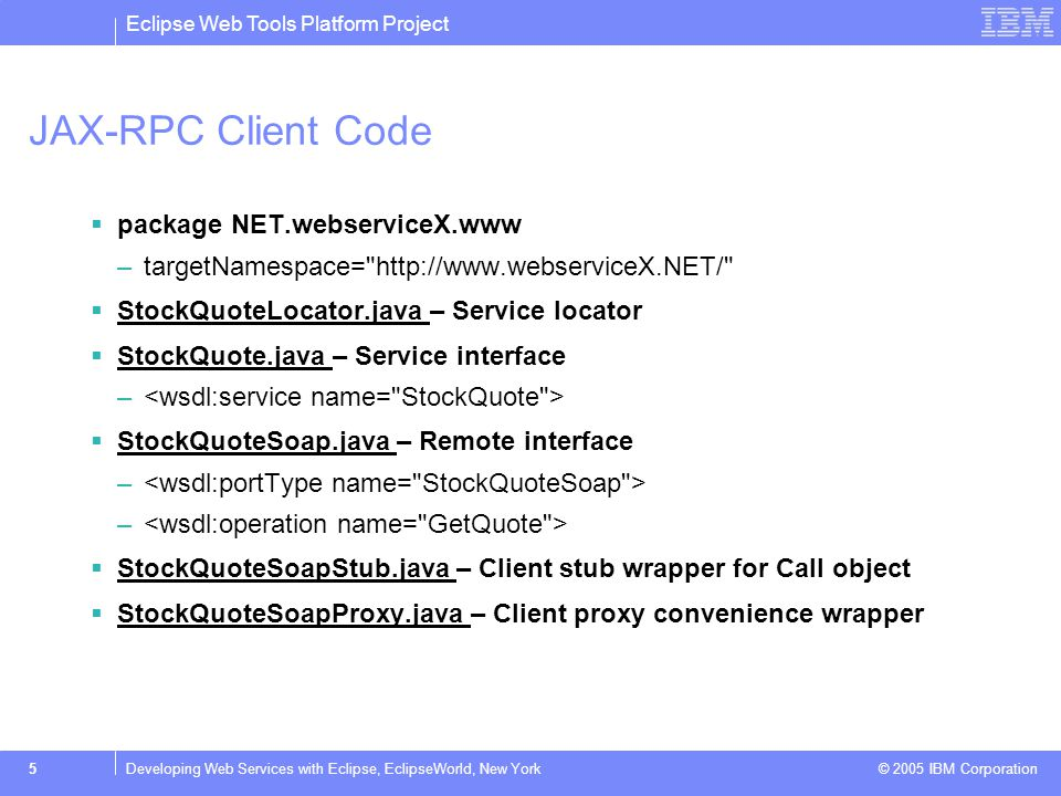 Eclipse Web Tools Platform Project © 2005 IBM Corporation 5Developing Web Services with Eclipse, EclipseWorld, New York JAX-RPC Client Code  package NET.webserviceX.www –targetNamespace= http://www.webserviceX.NET/  StockQuoteLocator.java – Service locator StockQuoteLocator.java  StockQuote.java – Service interface StockQuote.java –  StockQuoteSoap.java – Remote interface StockQuoteSoap.java –  StockQuoteSoapStub.java – Client stub wrapper for Call object StockQuoteSoapStub.java  StockQuoteSoapProxy.java – Client proxy convenience wrapper StockQuoteSoapProxy.java