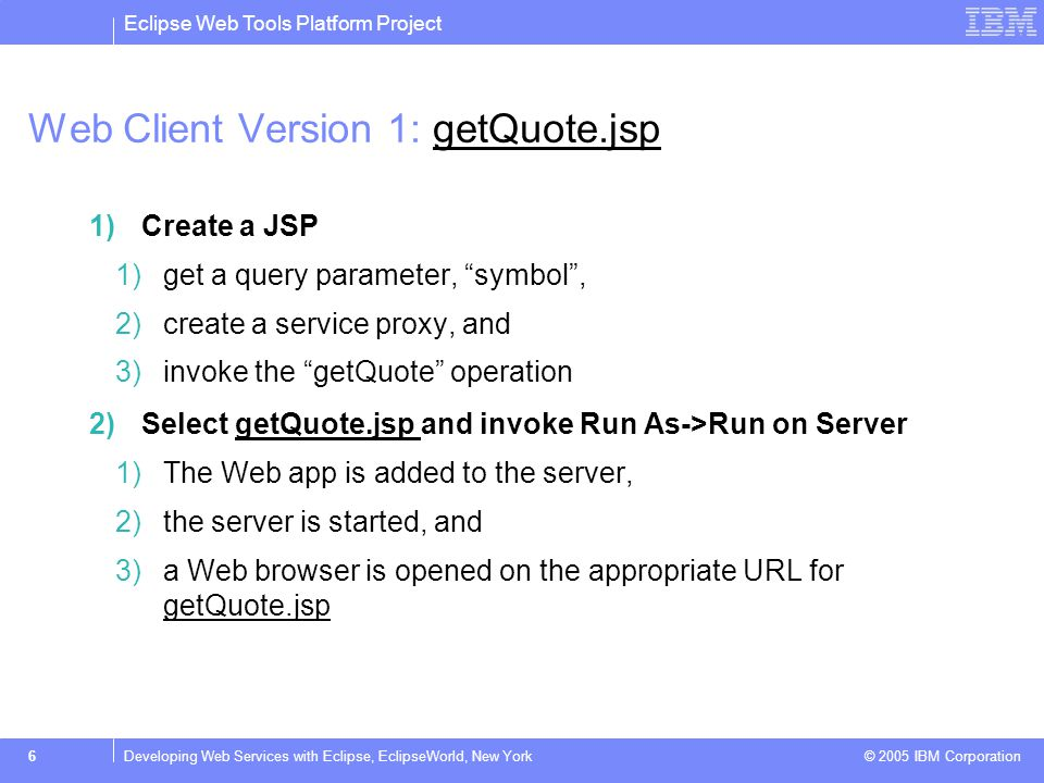 Eclipse Web Tools Platform Project © 2005 IBM Corporation 6Developing Web Services with Eclipse, EclipseWorld, New York Web Client Version 1: getQuote.jspgetQuote.jsp 1)Create a JSP 1)get a query parameter, symbol , 2)create a service proxy, and 3)invoke the getQuote operation 2)Select getQuote.jsp and invoke Run As->Run on ServergetQuote.jsp 1)The Web app is added to the server, 2)the server is started, and 3)a Web browser is opened on the appropriate URL for getQuote.jsp getQuote.jsp