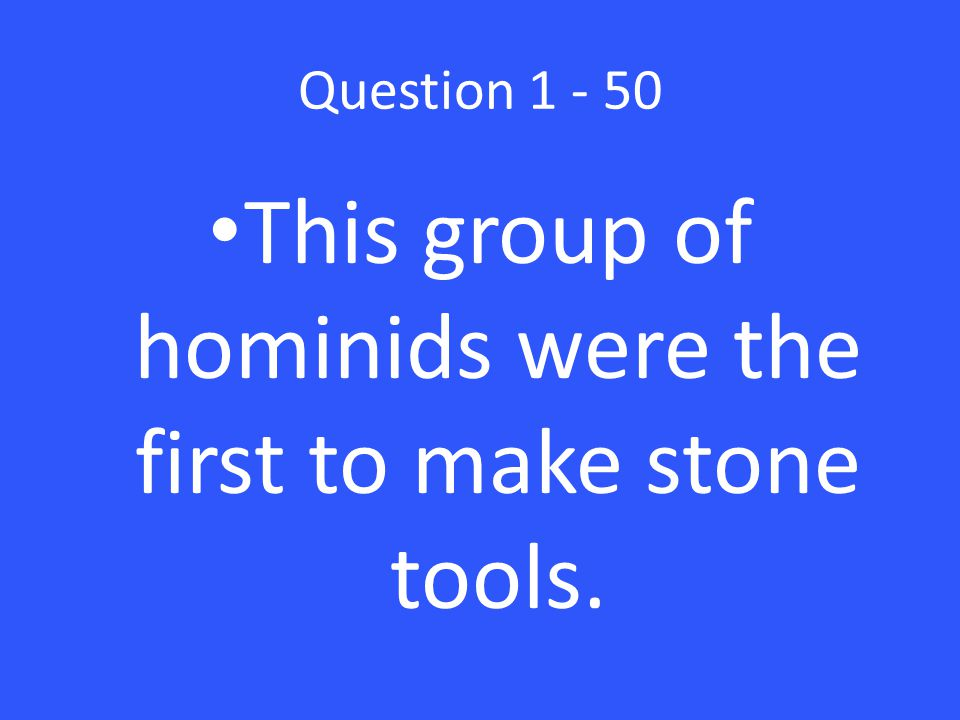 Question 1 - 50 This group of hominids were the first to make stone tools.