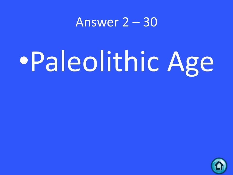 Answer 2 – 30 Paleolithic Age