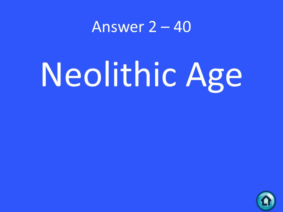 Answer 2 – 40 Neolithic Age