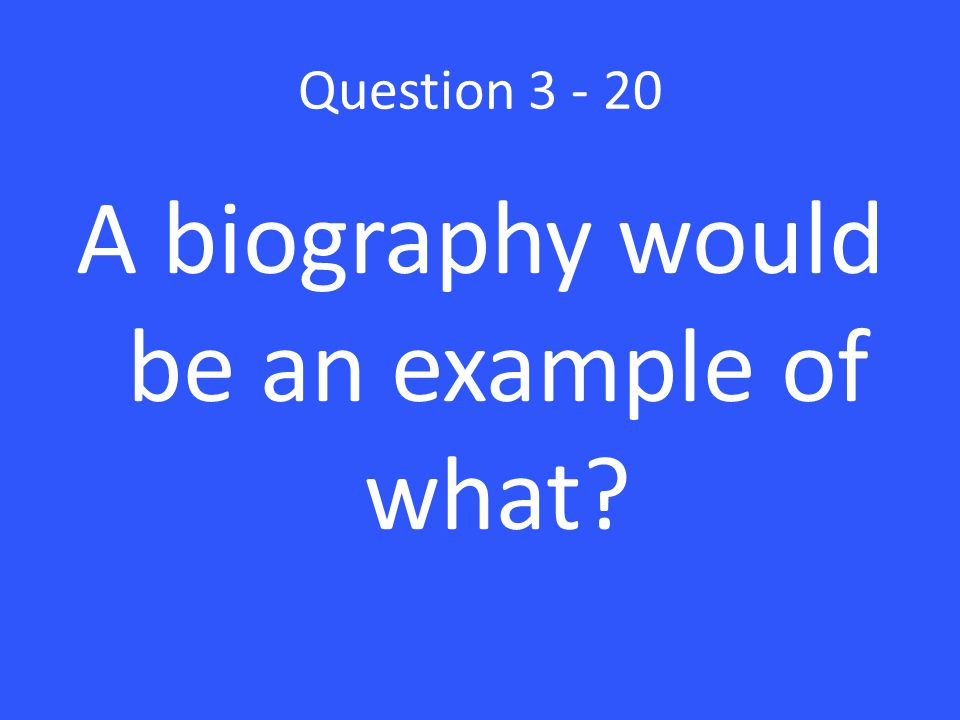 Question 3 - 20 A biography would be an example of what