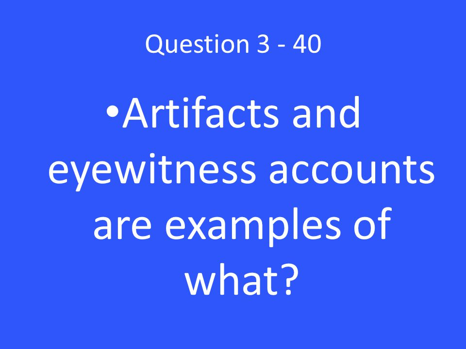 Question 3 - 40 Artifacts and eyewitness accounts are examples of what