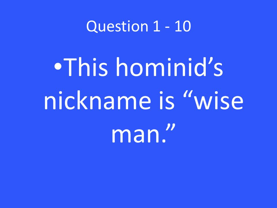 Question 1 - 10 This hominid's nickname is wise man.
