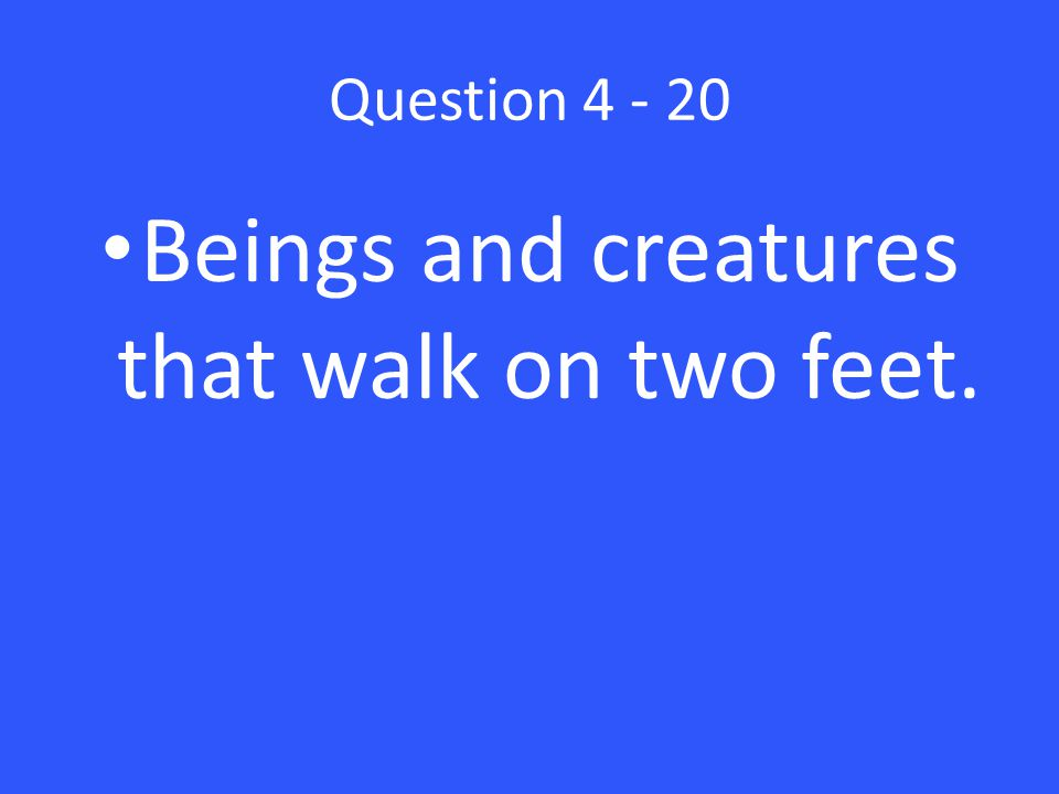Question 4 - 20 Beings and creatures that walk on two feet.