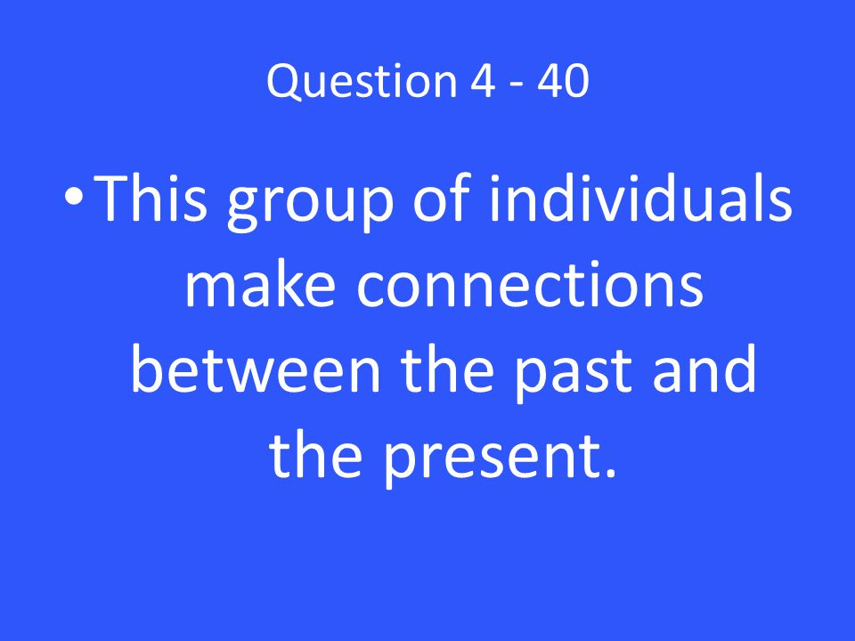 Question 4 - 40 This group of individuals make connections between the past and the present.