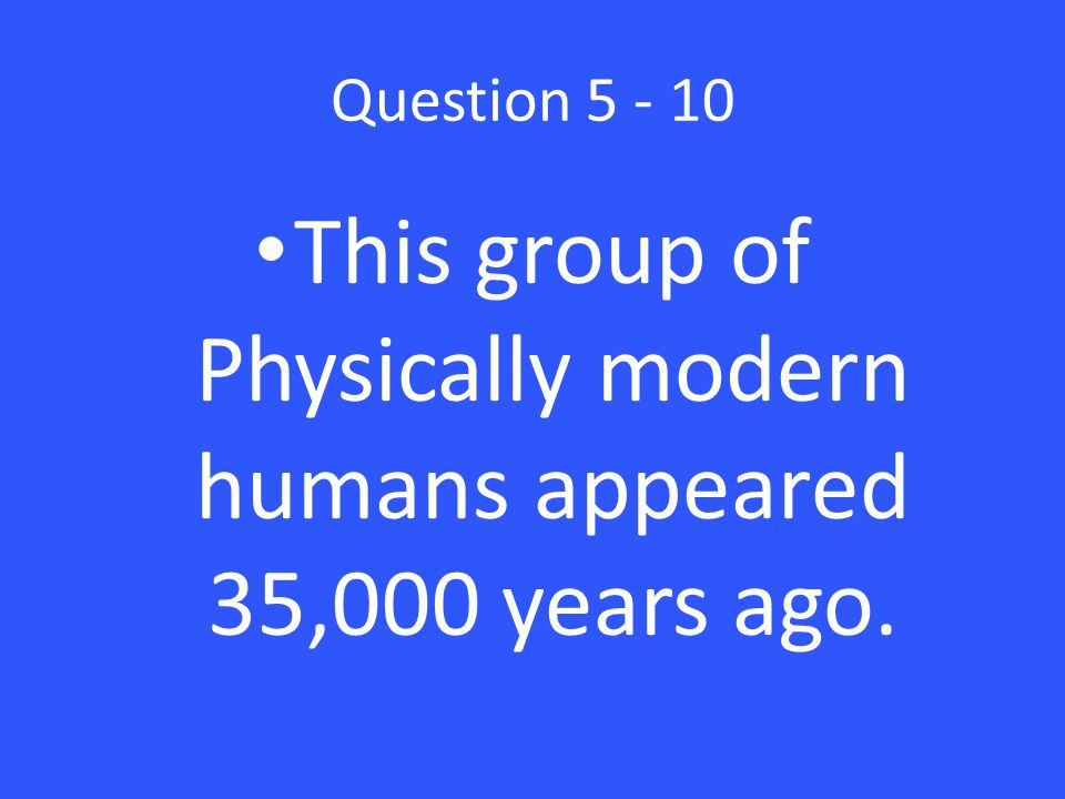 Question 5 - 10 This group of Physically modern humans appeared 35,000 years ago.