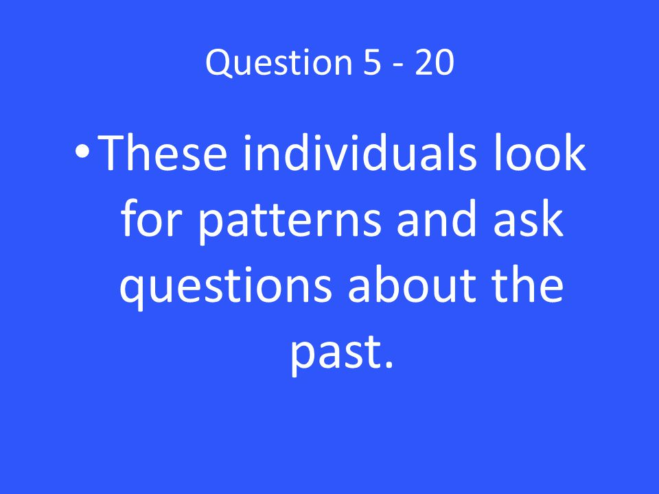 Question 5 - 20 These individuals look for patterns and ask questions about the past.
