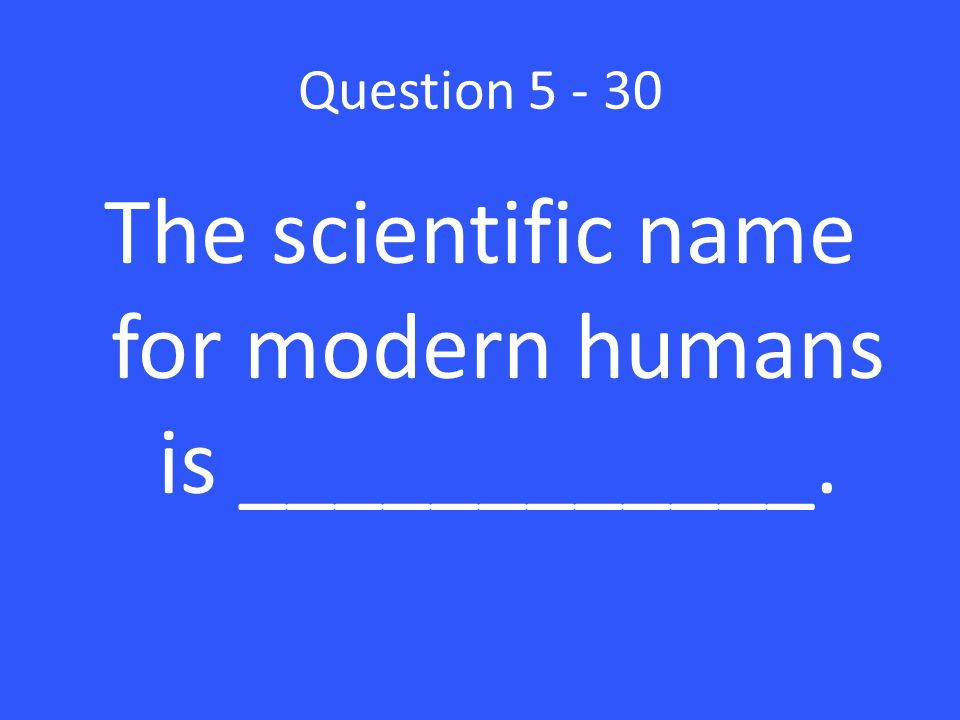Question 5 - 30 The scientific name for modern humans is ____________.