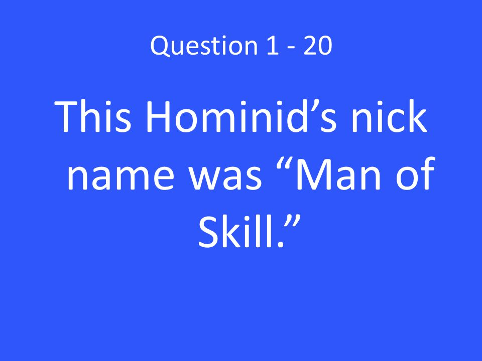 Question 1 - 20 This Hominid's nick name was Man of Skill.