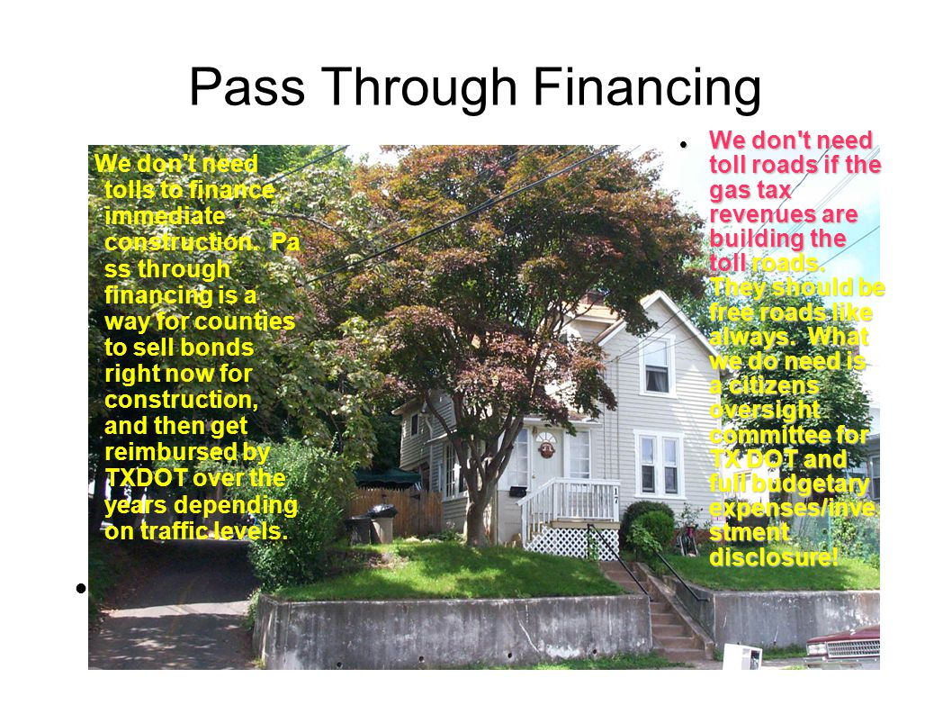 Pass Through Financing We don't need tolls to finance immediate construction. Pa ss through financing is a way for counties to sell bonds right now fo