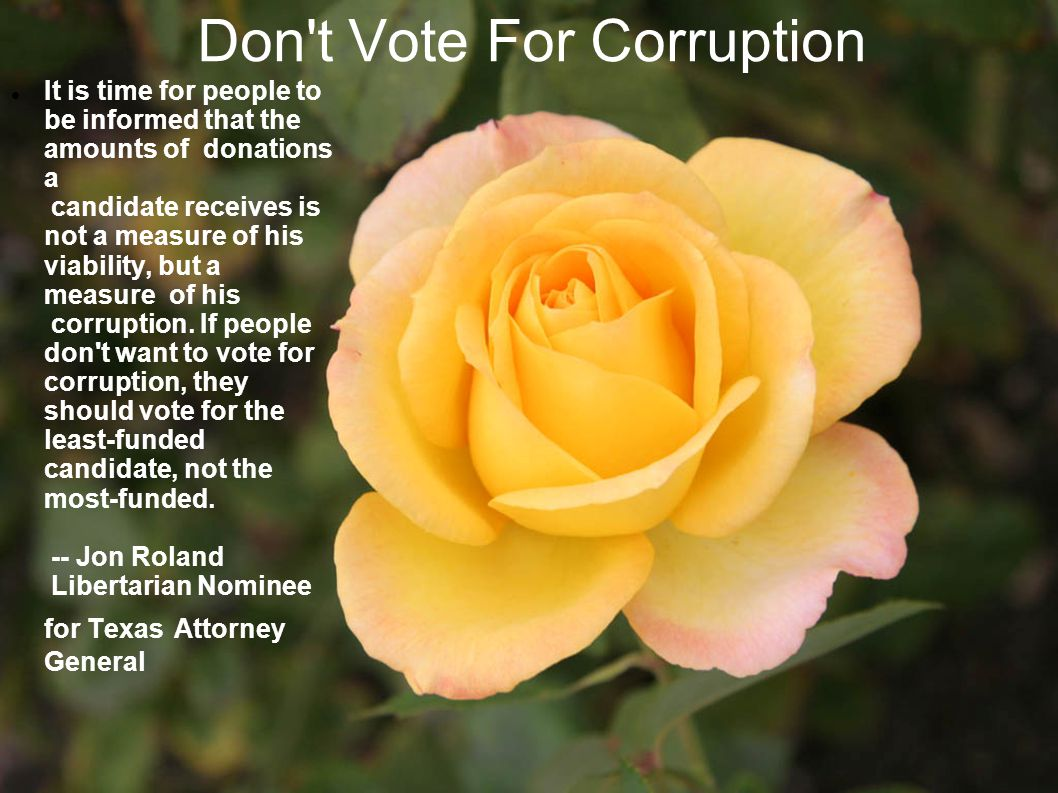 Don t Vote For Corruption It is time for people to be informed that the amounts of donations a candidate receives is not a measure of his viability, but a measure of his corruption.