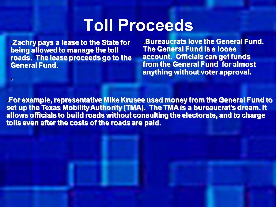 Toll Proceeds Zachry pays a lease to the State for being allowed to manage the toll roads. The lease proceeds go to the General Fund. Zachry pays a le