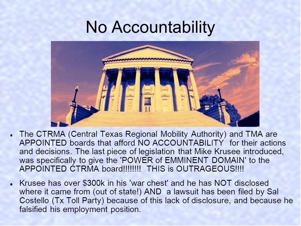 No Accountability The CTRMA (Central Texas Regional Mobility Authority) and TMA are APPOINTED boards that afford NO ACCOUNTABILITY for their actions and decisions.