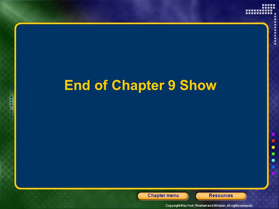 Copyright © by Holt, Rinehart and Winston. All rights reserved. ResourcesChapter menu End of Chapter 9 Show