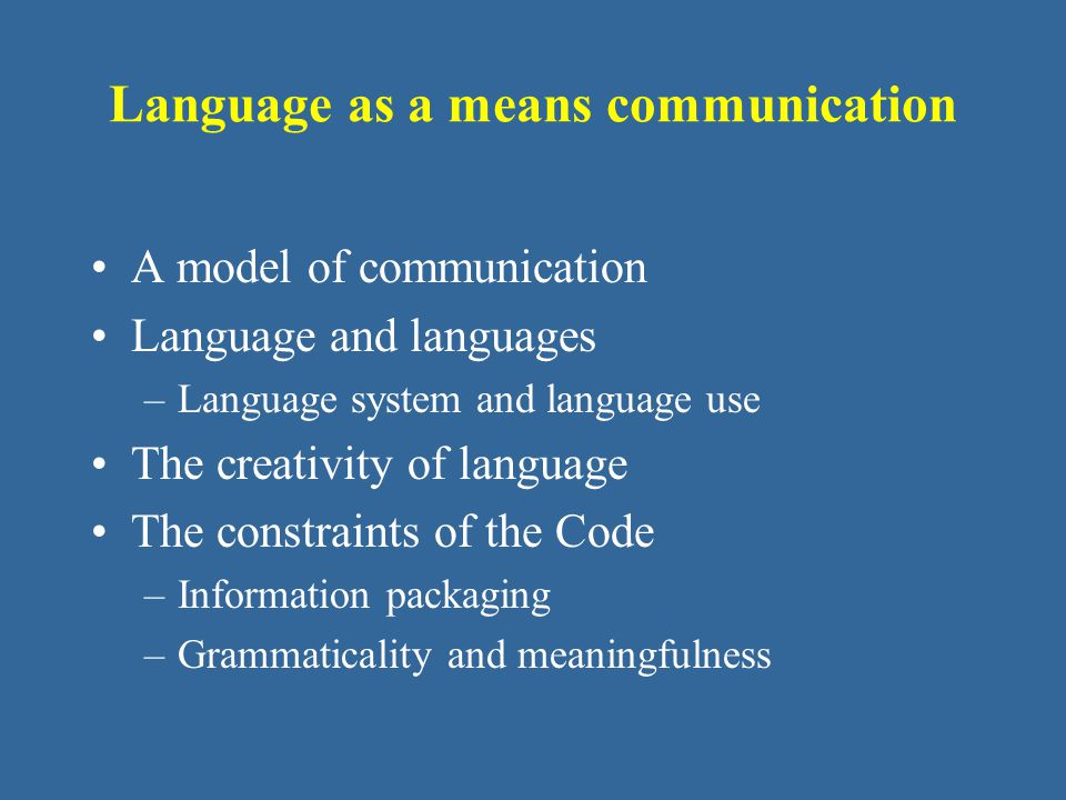 Language as a means communication A model of communication Language and languages –Language system and language use The creativity of language The constraints of the Code –Information packaging –Grammaticality and meaningfulness