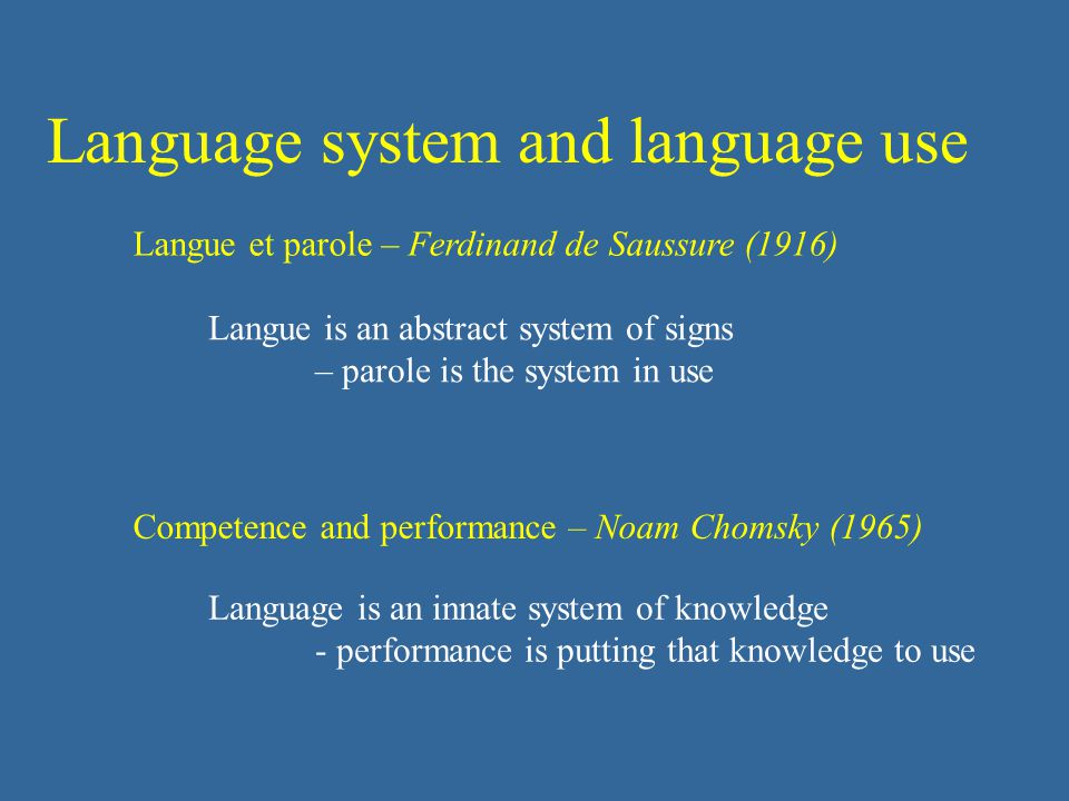 Language system and language use Langue et parole – Ferdinand de Saussure (1916) Competence and performance – Noam Chomsky (1965) Langue is an abstract system of signs – parole is the system in use Language is an innate system of knowledge - performance is putting that knowledge to use