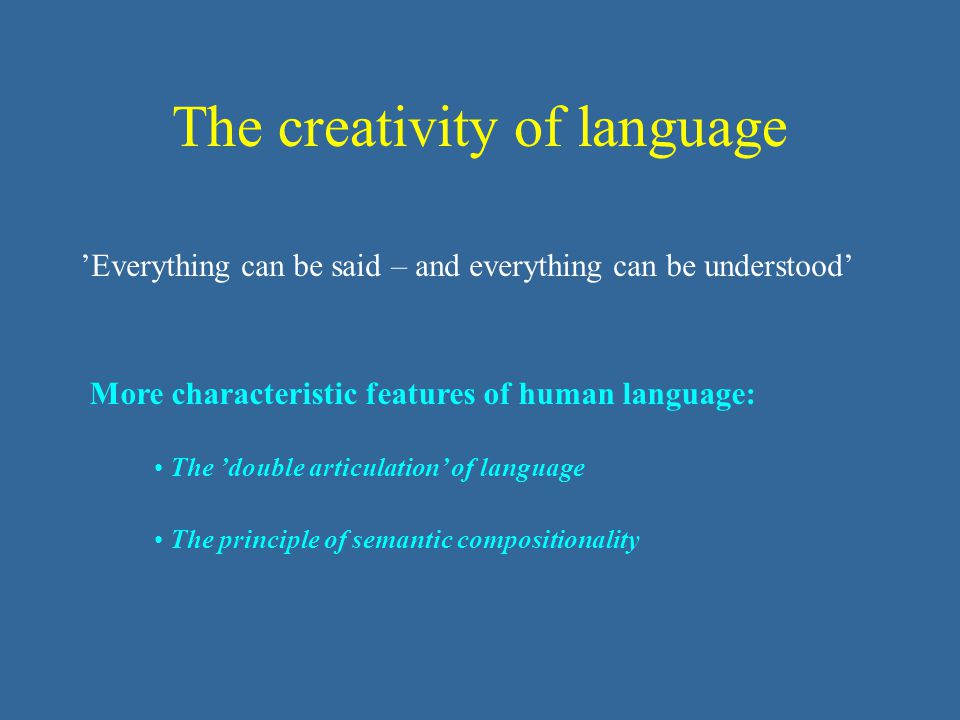 The creativity of language 'Everything can be said – and everything can be understood' The 'double articulation' of language The principle of semantic compositionality More characteristic features of human language: