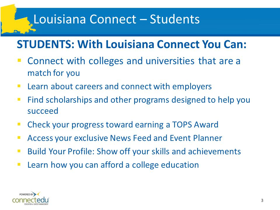 Louisiana Connect – Students STUDENTS: With Louisiana Connect You Can:  Connect with colleges and universities that are a match for you  Learn about careers and connect with employers  Find scholarships and other programs designed to help you succeed  Check your progress toward earning a TOPS Award  Access your exclusive News Feed and Event Planner  Build Your Profile: Show off your skills and achievements  Learn how you can afford a college education 3