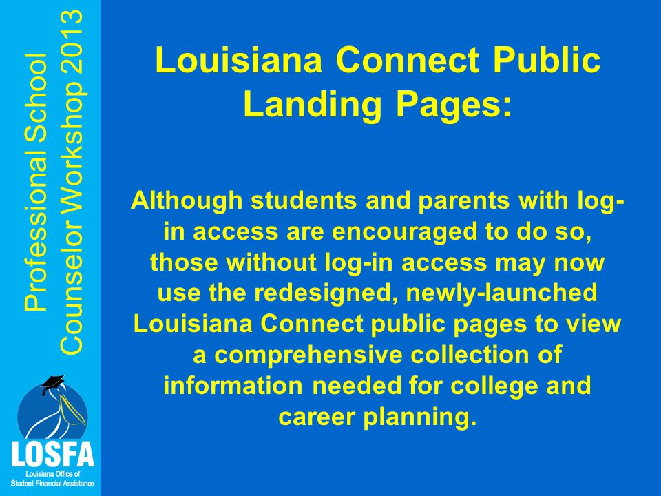Professional School Counselor Workshop 2013 Louisiana Connect Public Landing Pages: Although students and parents with log- in access are encouraged to do so, those without log-in access may now use the redesigned, newly-launched Louisiana Connect public pages to view a comprehensive collection of information needed for college and career planning.