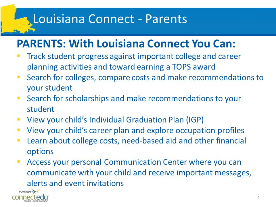 Louisiana Connect - Parents PARENTS: With Louisiana Connect You Can:  Track student progress against important college and career planning activities and toward earning a TOPS award  Search for colleges, compare costs and make recommendations to your student  Search for scholarships and make recommendations to your student  View your child's Individual Graduation Plan (IGP)  View your child's career plan and explore occupation profiles  Learn about college costs, need-based aid and other financial options  Access your personal Communication Center where you can communicate with your child and receive important messages, alerts and event invitations 4
