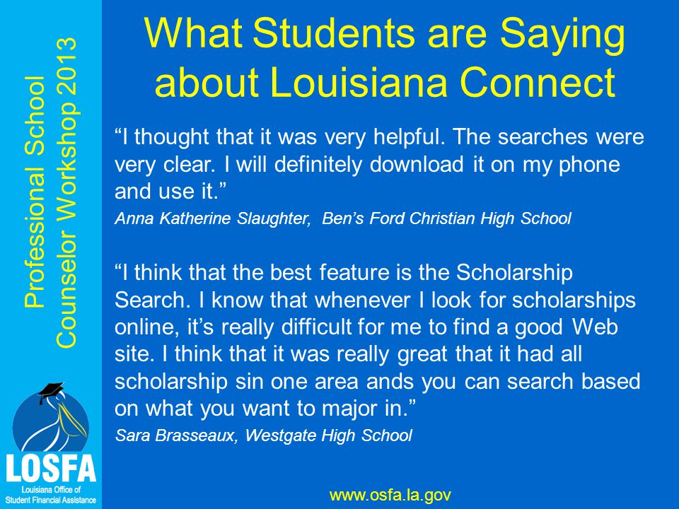 Professional School Counselor Workshop 2013 www.osfa.la.gov What Students are Saying about Louisiana Connect I thought that it was very helpful.