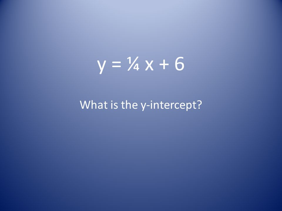 y = ¼ x + 6 What is the y-intercept?