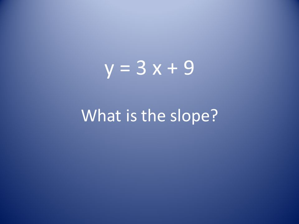 y = 3 x + 9 What is the slope?