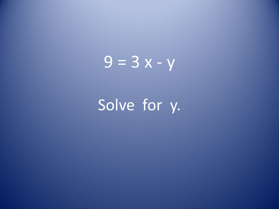 9 = 3 x - y Solve for y.