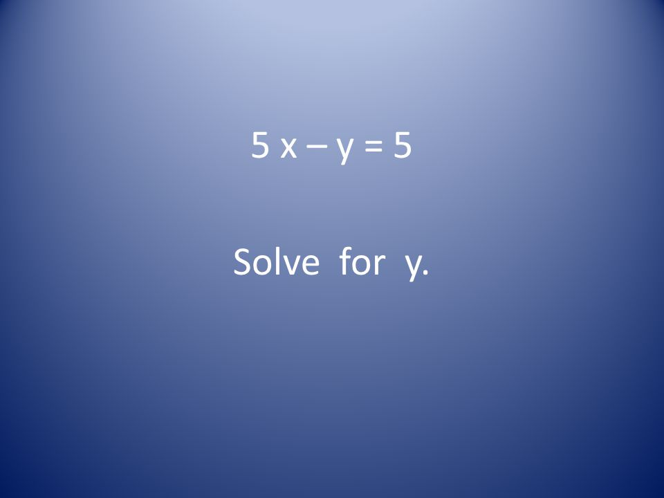 5 x – y = 5 Solve for y.