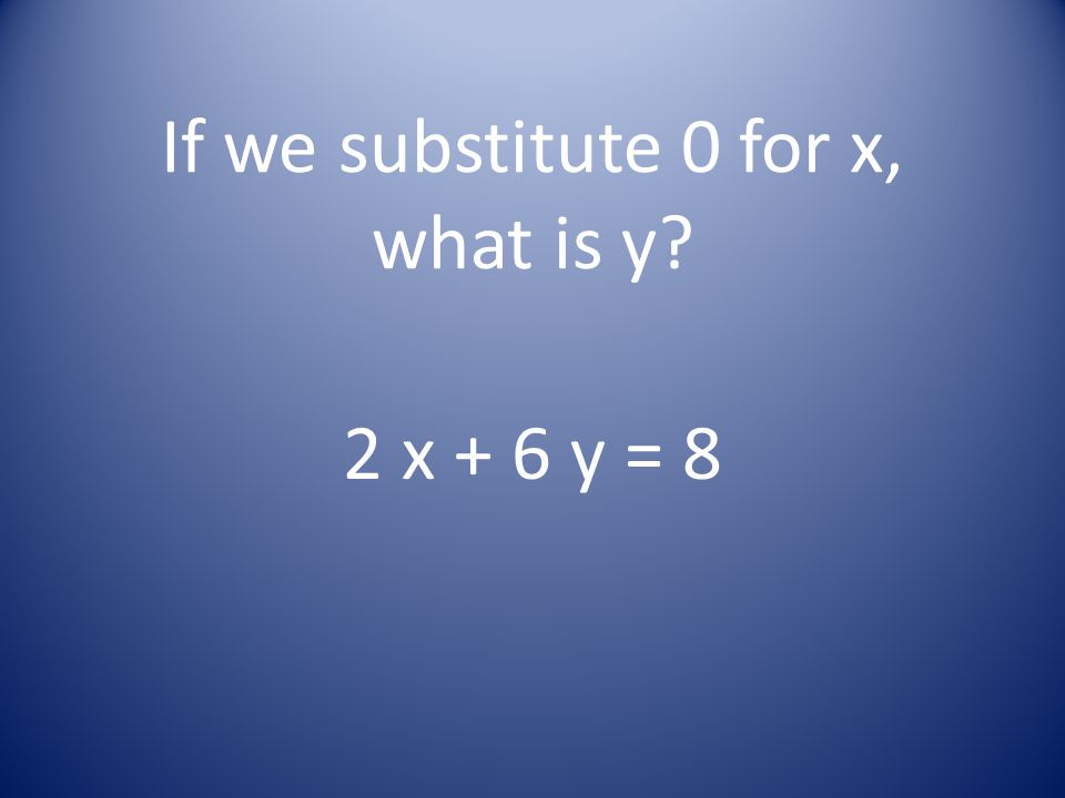 If we substitute 0 for x, what is y? 2 x + 6 y = 8