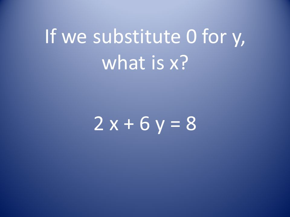 If we substitute 0 for y, what is x? 2 x + 6 y = 8